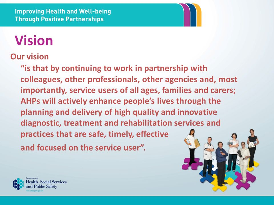 Vision Our vision is that by continuing to work in partnership with colleagues, other professionals, other agencies and, most importantly, service users of all ages, families and carers; AHPs will actively enhance peoples lives through the planning and delivery of high quality and innovative diagnostic, treatment and rehabilitation services and practices that are safe, timely, effective and focused on the service user.