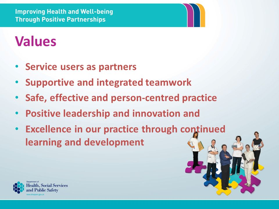 Values Service users as partners Supportive and integrated teamwork Safe, effective and person-centred practice Positive leadership and innovation and Excellence in our practice through continued learning and development
