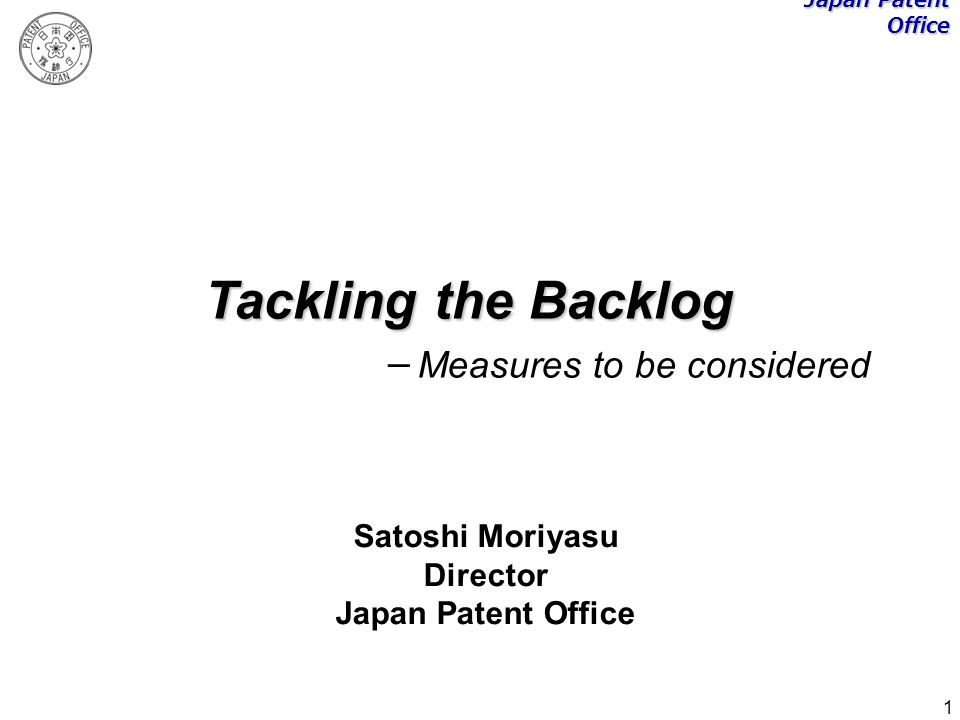 1 Tackling the Backlog Measures to be considered Satoshi Moriyasu Director Japan Patent Office