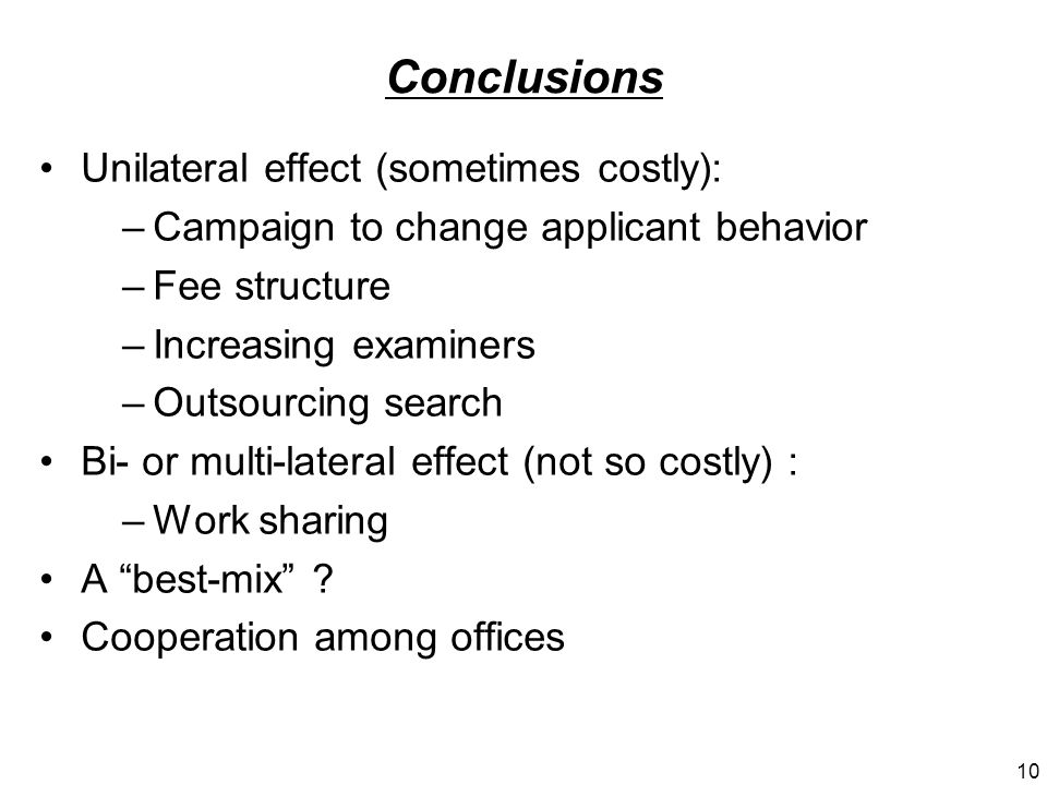 10 Conclusions Unilateral effect (sometimes costly): –Campaign to change applicant behavior –Fee structure –Increasing examiners –Outsourcing search Bi- or multi-lateral effect (not so costly) : –Work sharing A best-mix .