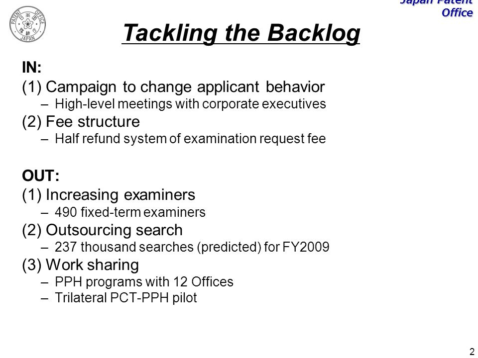 2 IN: (1) Campaign to change applicant behavior –High-level meetings with corporate executives (2) Fee structure –Half refund system of examination request fee OUT: (1) Increasing examiners –490 fixed-term examiners (2) Outsourcing search –237 thousand searches (predicted) for FY2009 (3) Work sharing –PPH programs with 12 Offices –Trilateral PCT-PPH pilot Japan Patent Office Tackling the Backlog