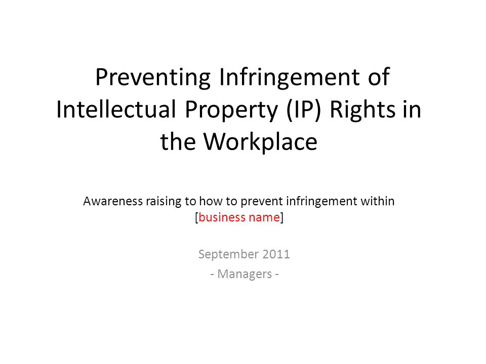Preventing Infringement of Intellectual Property (IP) Rights in the Workplace Awareness raising to how to prevent infringement within [business name] September 2011 - Managers -