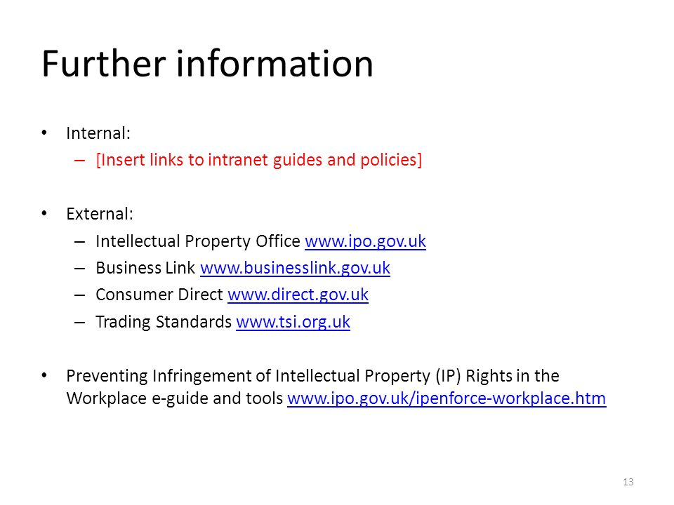 Further information Internal: – [Insert links to intranet guides and policies] External: – Intellectual Property Office www.ipo.gov.ukwww.ipo.gov.uk – Business Link www.businesslink.gov.ukwww.businesslink.gov.uk – Consumer Direct www.direct.gov.ukwww.direct.gov.uk – Trading Standards www.tsi.org.ukwww.tsi.org.uk Preventing Infringement of Intellectual Property (IP) Rights in the Workplace e-guide and tools www.ipo.gov.uk/ipenforce-workplace.htmwww.ipo.gov.uk/ipenforce-workplace.htm 13