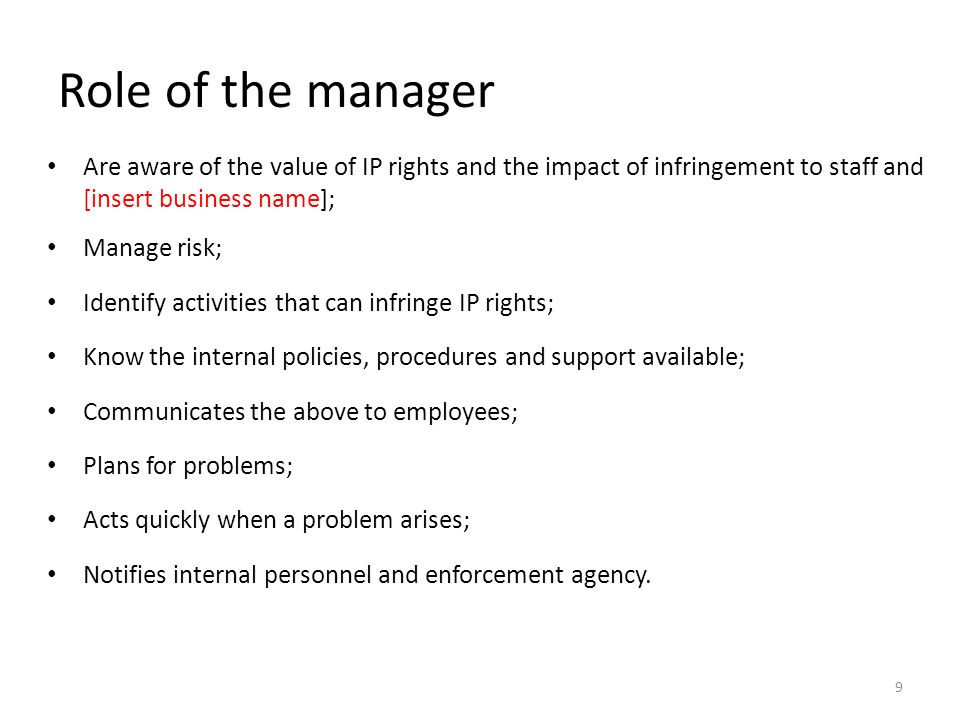 Role of the manager Are aware of the value of IP rights and the impact of infringement to staff and [insert business name]; Manage risk; Identify activities that can infringe IP rights; Know the internal policies, procedures and support available; Communicates the above to employees; Plans for problems; Acts quickly when a problem arises; Notifies internal personnel and enforcement agency.