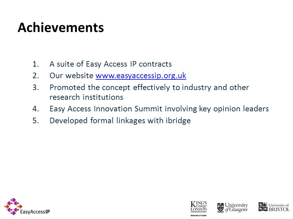 Achievements 1.A suite of Easy Access IP contracts 2.Our website www.easyaccessip.org.ukwww.easyaccessip.org.uk 3.Promoted the concept effectively to industry and other research institutions 4.Easy Access Innovation Summit involving key opinion leaders 5.Developed formal linkages with ibridge