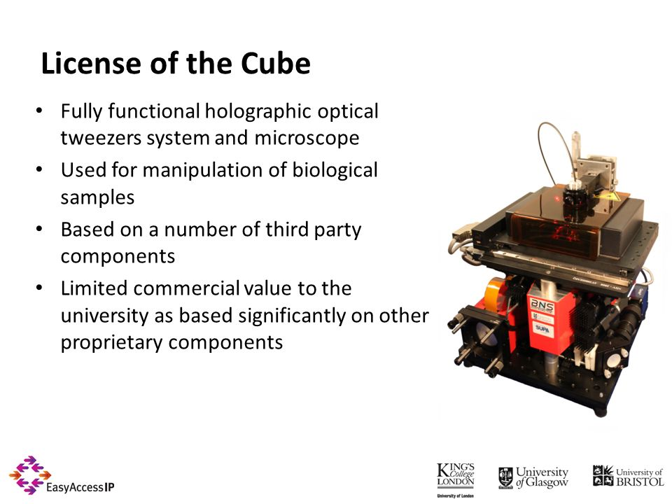 License of the Cube Fully functional holographic optical tweezers system and microscope Used for manipulation of biological samples Based on a number of third party components Limited commercial value to the university as based significantly on other proprietary components