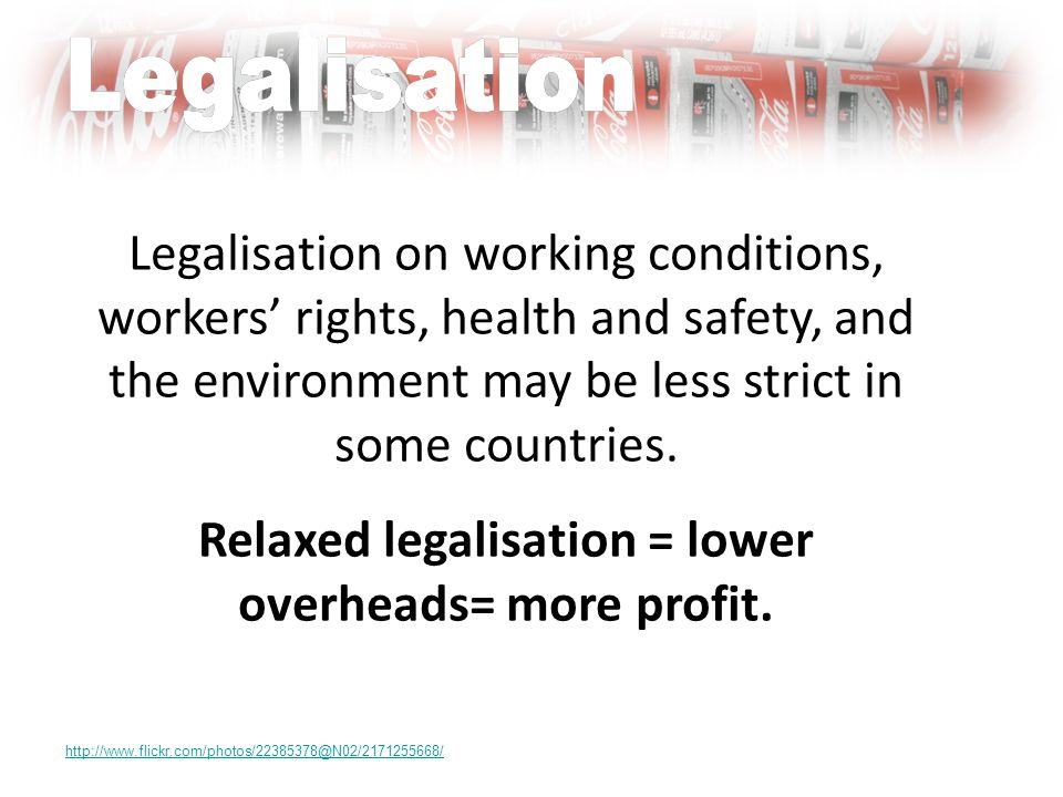 Legalisation on working conditions, workers rights, health and safety, and the environment may be less strict in some countries.