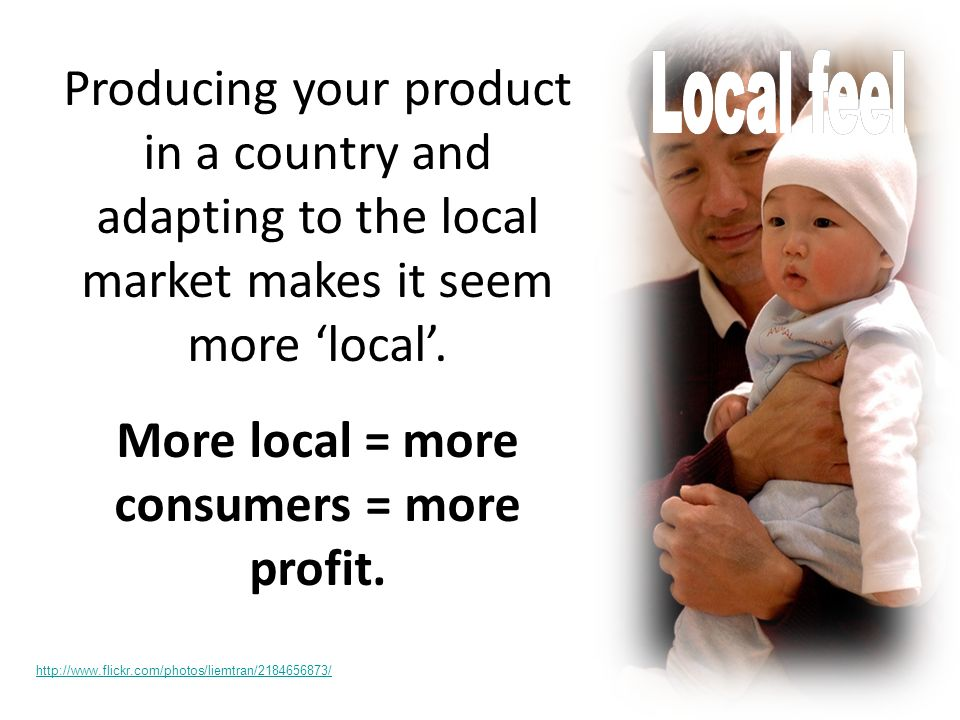 Producing your product in a country and adapting to the local market makes it seem more local.