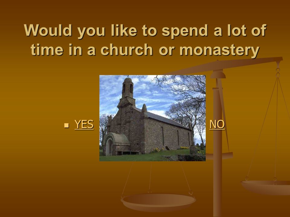 Would you like to spend a lot of time in a church or monastery YES YES YES NO