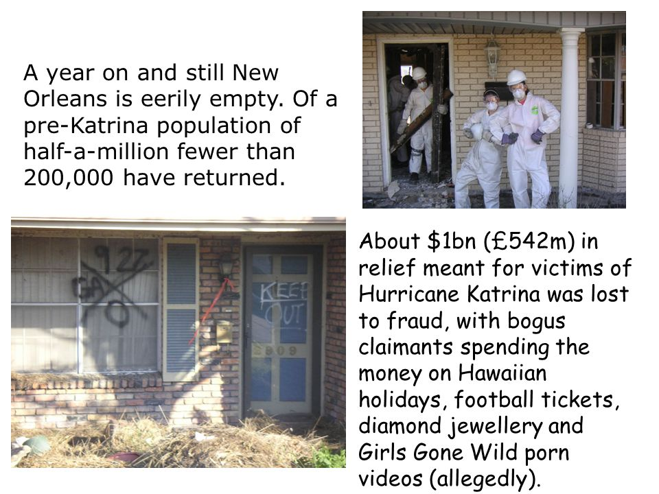 About $1bn (£542m) in relief meant for victims of Hurricane Katrina was lost to fraud, with bogus claimants spending the money on Hawaiian holidays, football tickets, diamond jewellery and Girls Gone Wild porn videos (allegedly).
