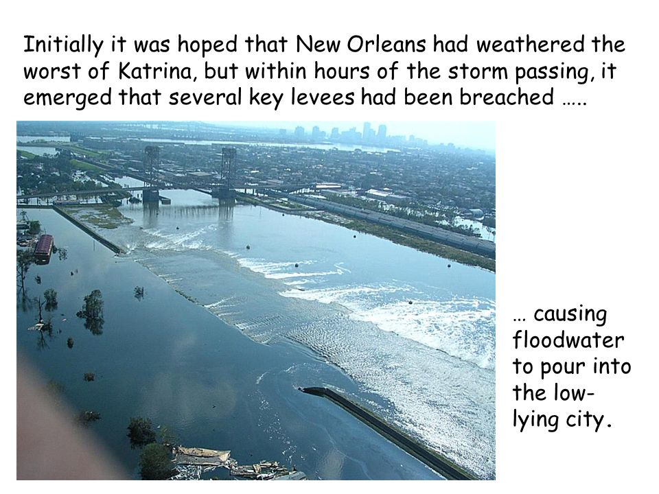 Initially it was hoped that New Orleans had weathered the worst of Katrina, but within hours of the storm passing, it emerged that several key levees had been breached …..