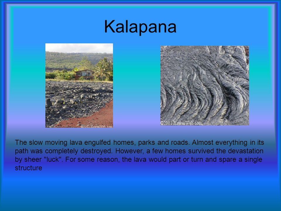 Kalapana The slow moving lava engulfed homes, parks and roads.