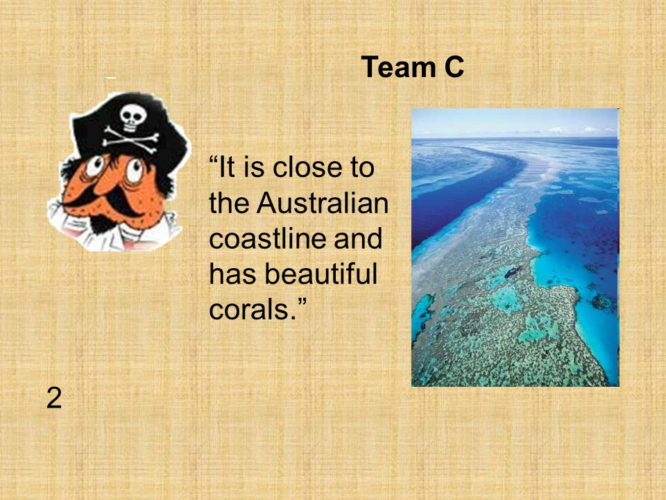 Team C It is close to the Australian coastline and has beautiful corals. 2