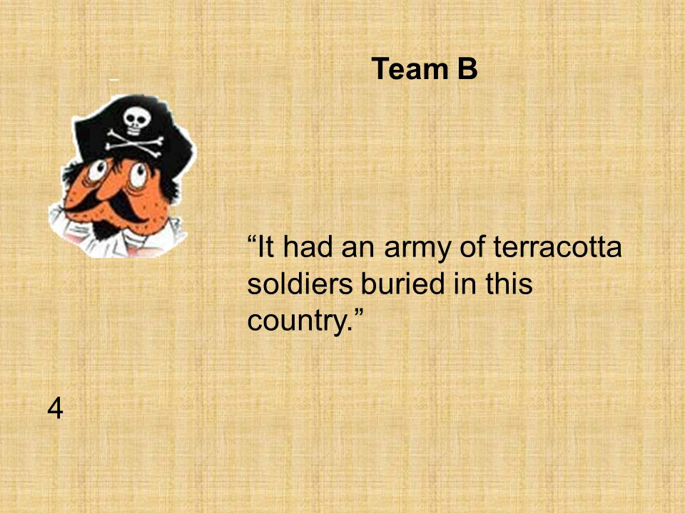 Team B It had an army of terracotta soldiers buried in this country. 4