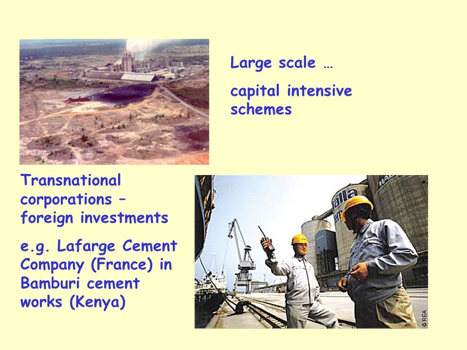 Large scale … capital intensive schemes Transnational corporations – foreign investments e.g.