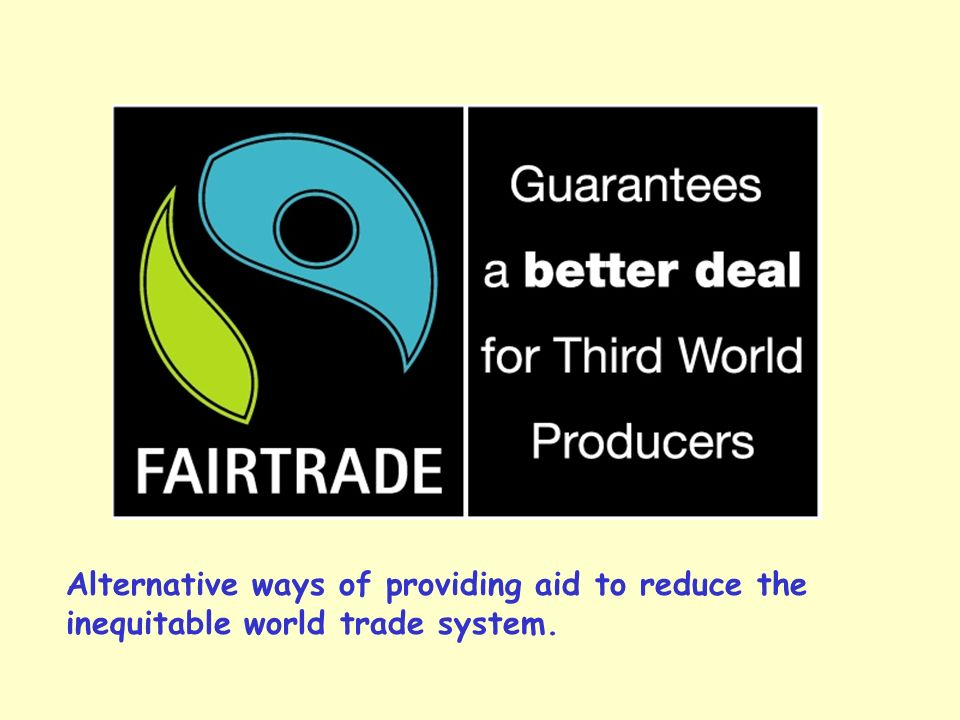 Alternative ways of providing aid to reduce the inequitable world trade system.