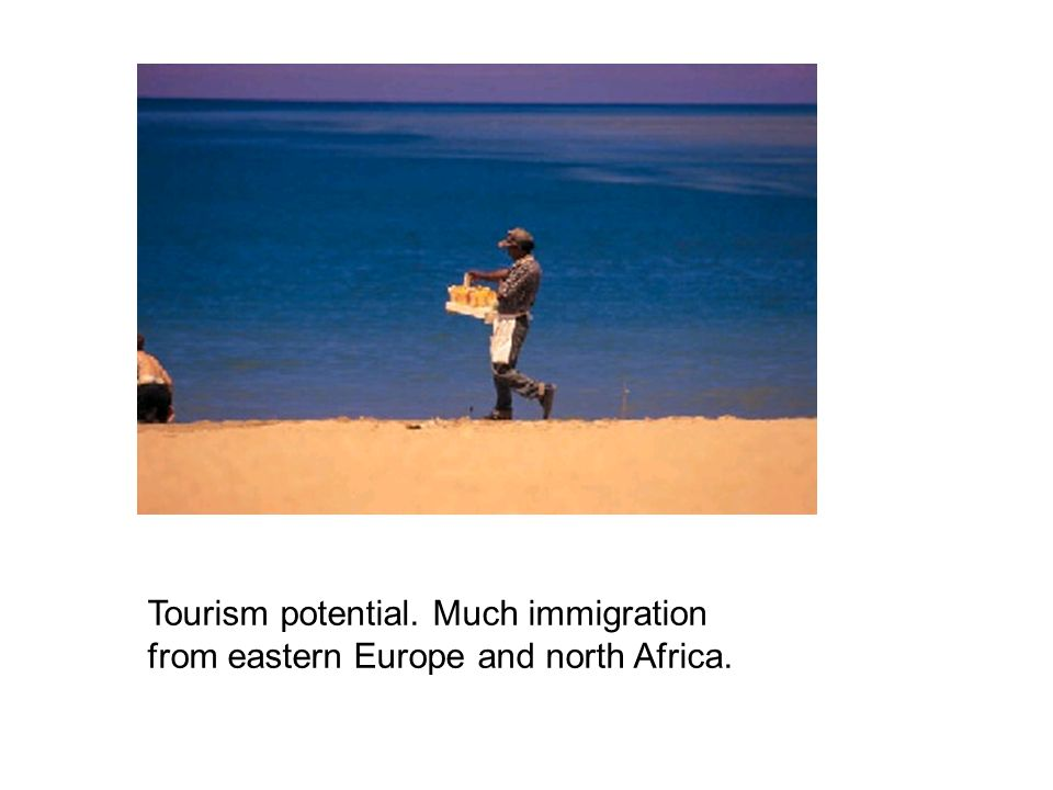 Tourism potential. Much immigration from eastern Europe and north Africa.