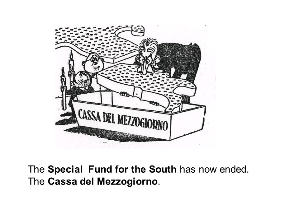 The Special Fund for the South has now ended. The Cassa del Mezzogiorno.