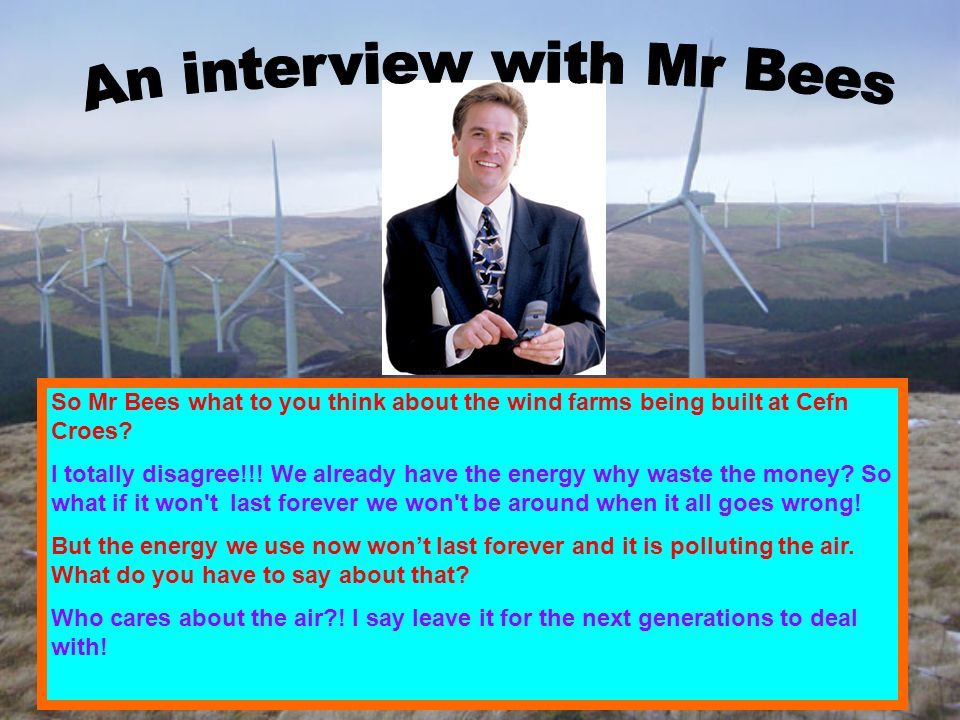 So Mr Bees what to you think about the wind farms being built at Cefn Croes.