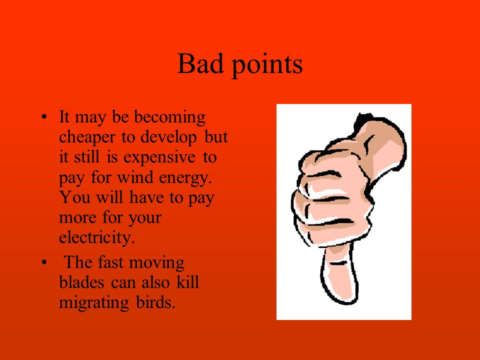 Bad points It may be becoming cheaper to develop but it still is expensive to pay for wind energy.