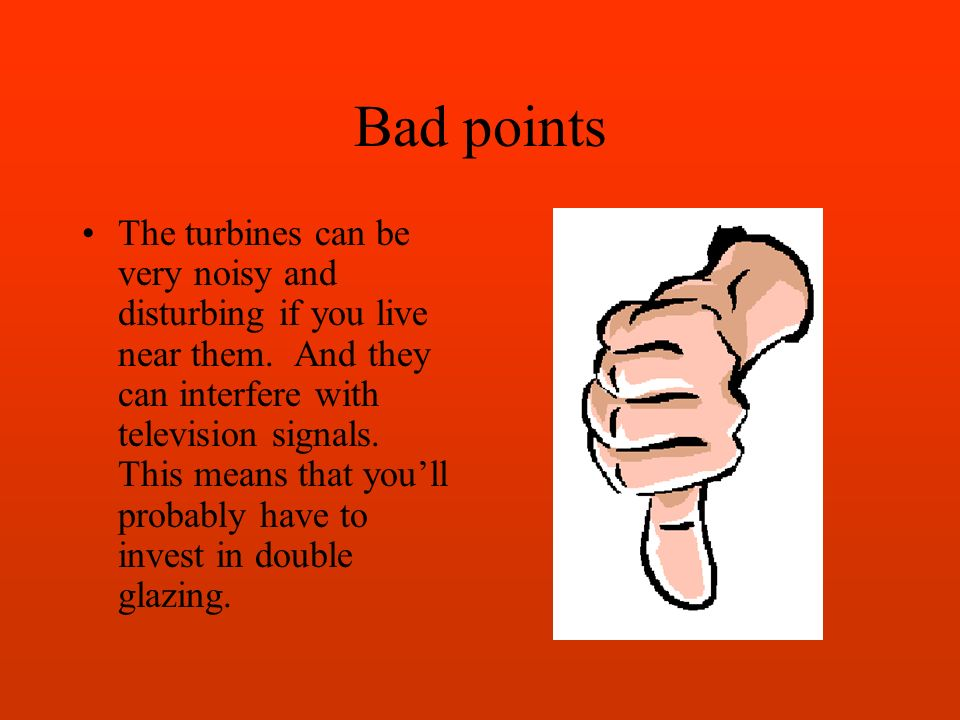 Bad points The turbines can be very noisy and disturbing if you live near them.