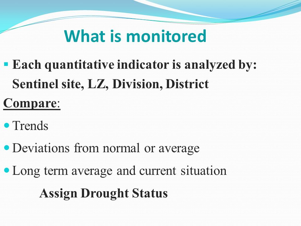 What is monitored Each quantitative indicator is analyzed by: Sentinel site, LZ, Division, District Compare: Trends Deviations from normal or average Long term average and current situation Assign Drought Status