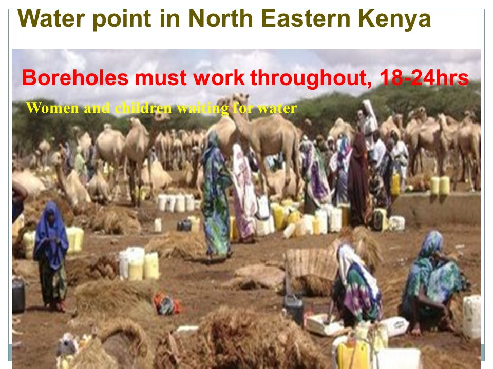 Water point in North Eastern Kenya Boreholes must work throughout, 18-24hrs Women and children waiting for water