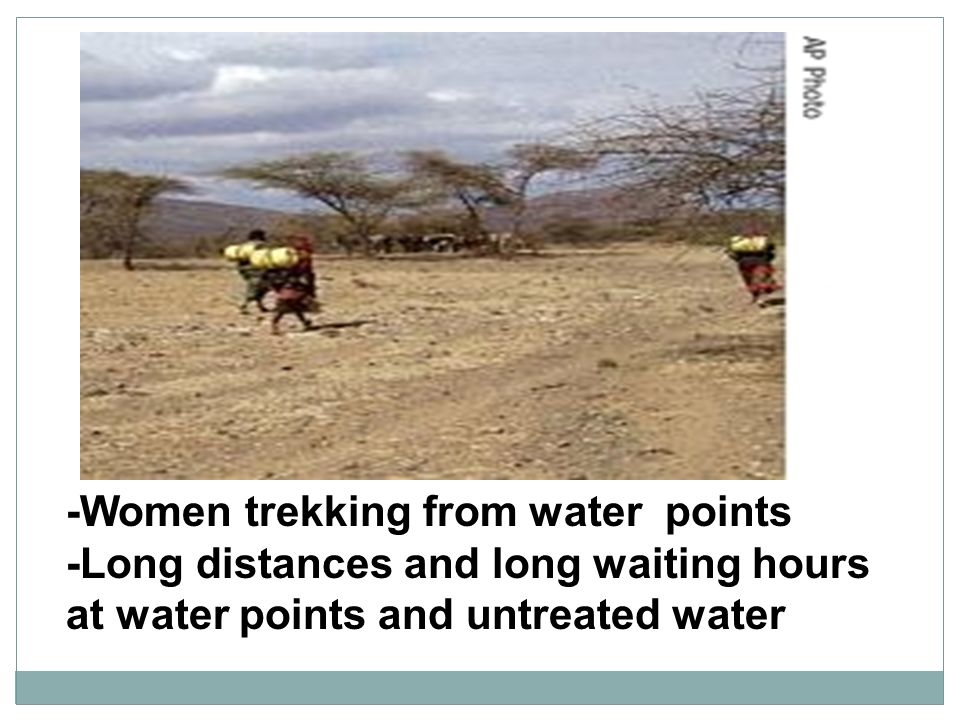 -Women trekking from water points -Long distances and long waiting hours at water points and untreated water