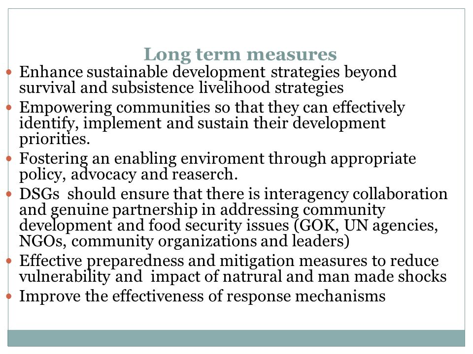 Long term measures Enhance sustainable development strategies beyond survival and subsistence livelihood strategies Empowering communities so that they can effectively identify, implement and sustain their development priorities.