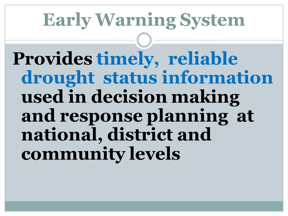 Early Warning System Provides timely, reliable drought status information used in decision making and response planning at national, district and community levels