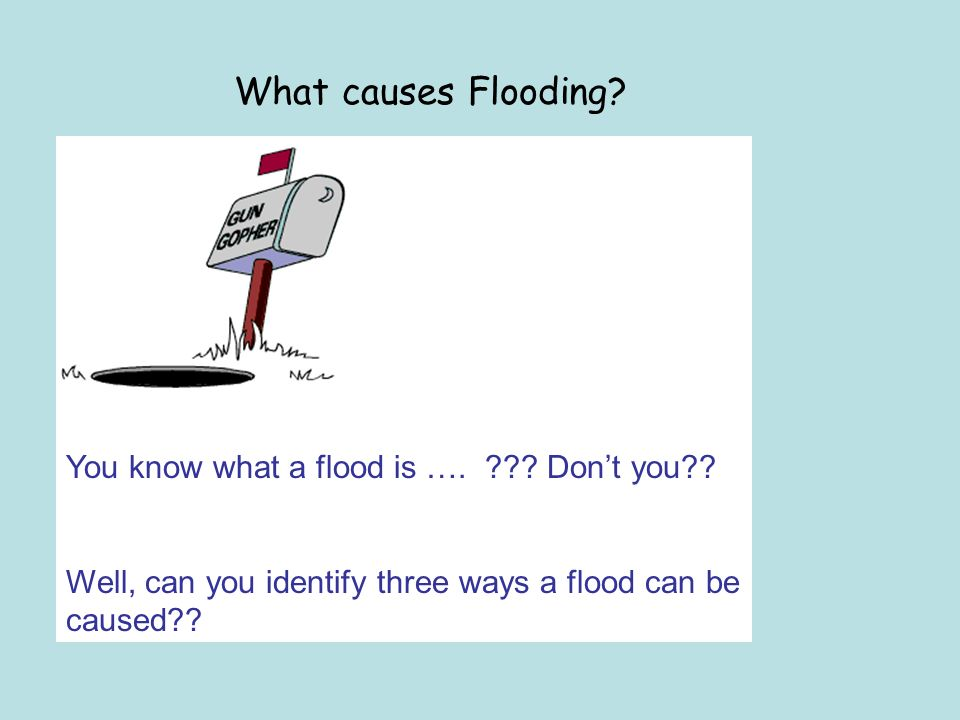 What causes Flooding. You know what a flood is ….