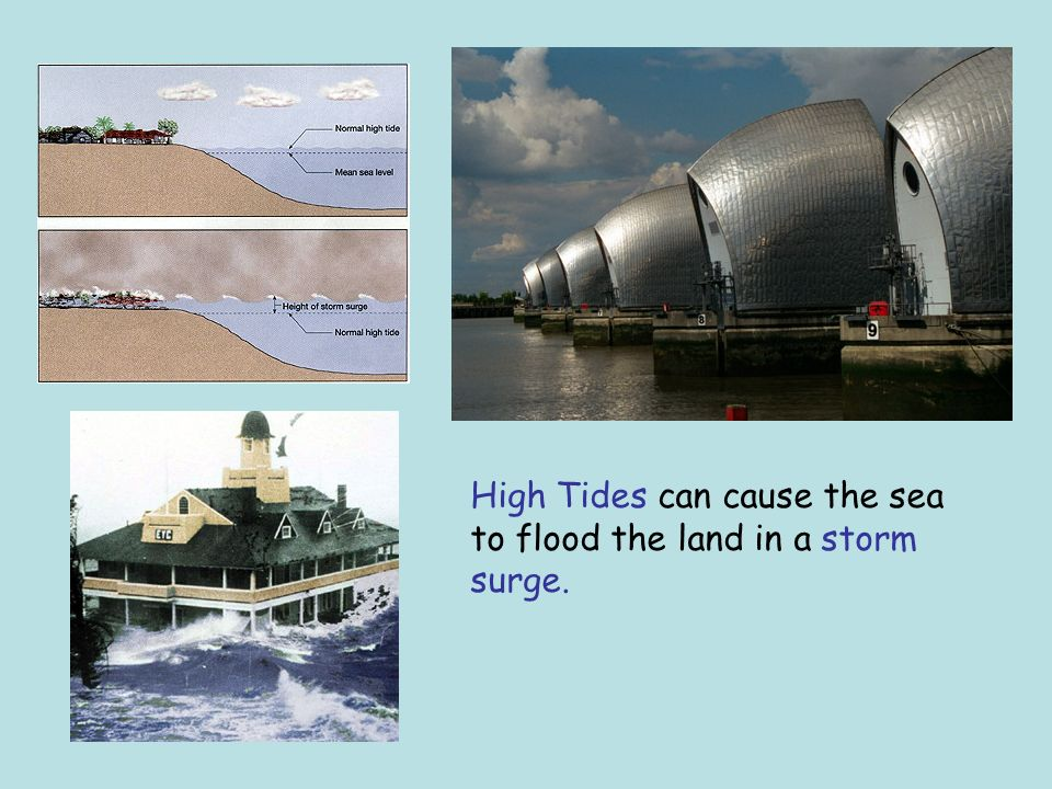 High Tides can cause the sea to flood the land in a storm surge.
