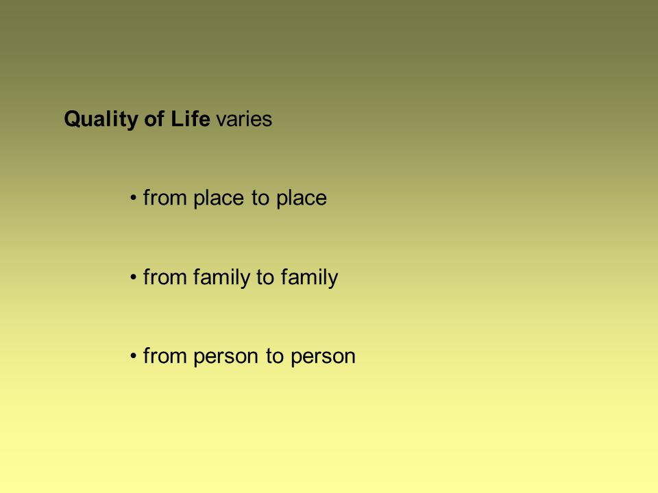 Quality of Life varies from place to place from family to family from person to person