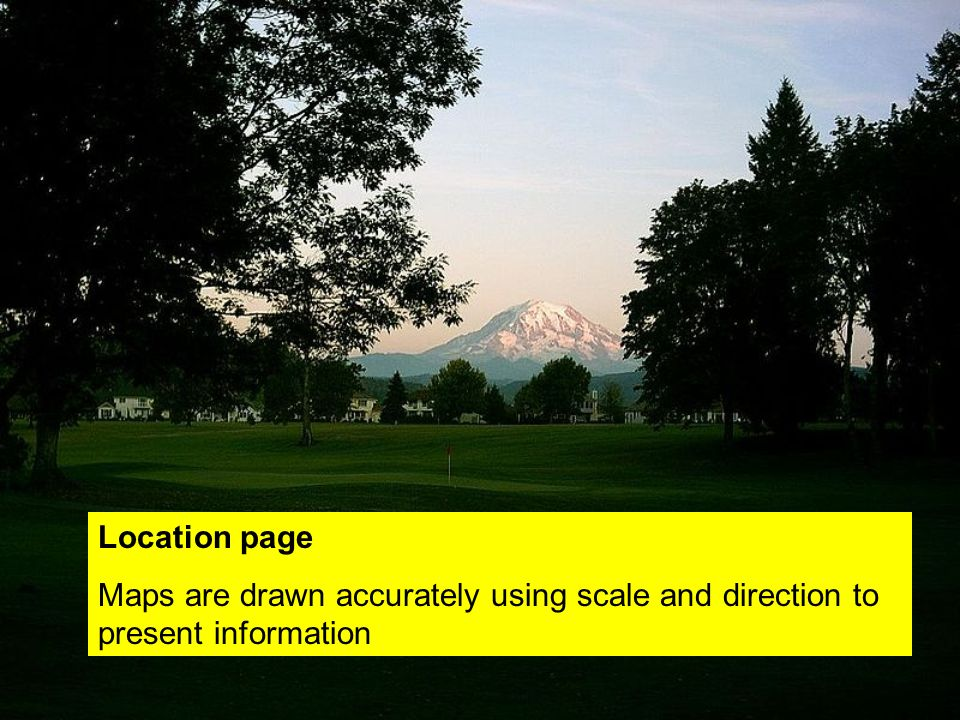 Location page Maps are drawn accurately using scale and direction to present information
