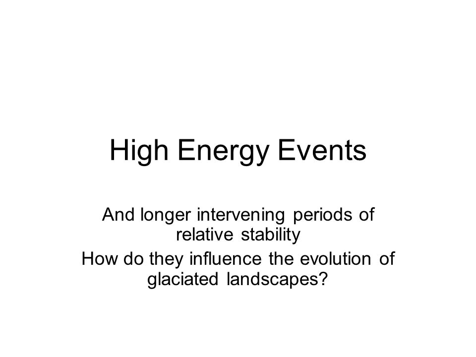 High Energy Events And longer intervening periods of relative stability How do they influence the evolution of glaciated landscapes