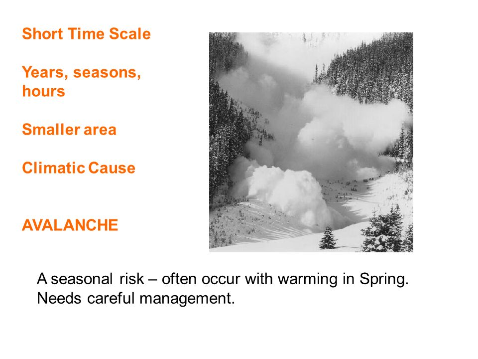 Short Time Scale Years, seasons, hours Smaller area Climatic Cause AVALANCHE A seasonal risk – often occur with warming in Spring.