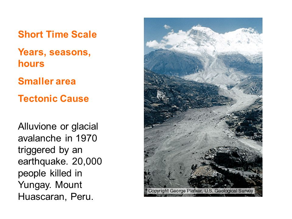 Short Time Scale Years, seasons, hours Smaller area Tectonic Cause Alluvione or glacial avalanche in 1970 triggered by an earthquake.