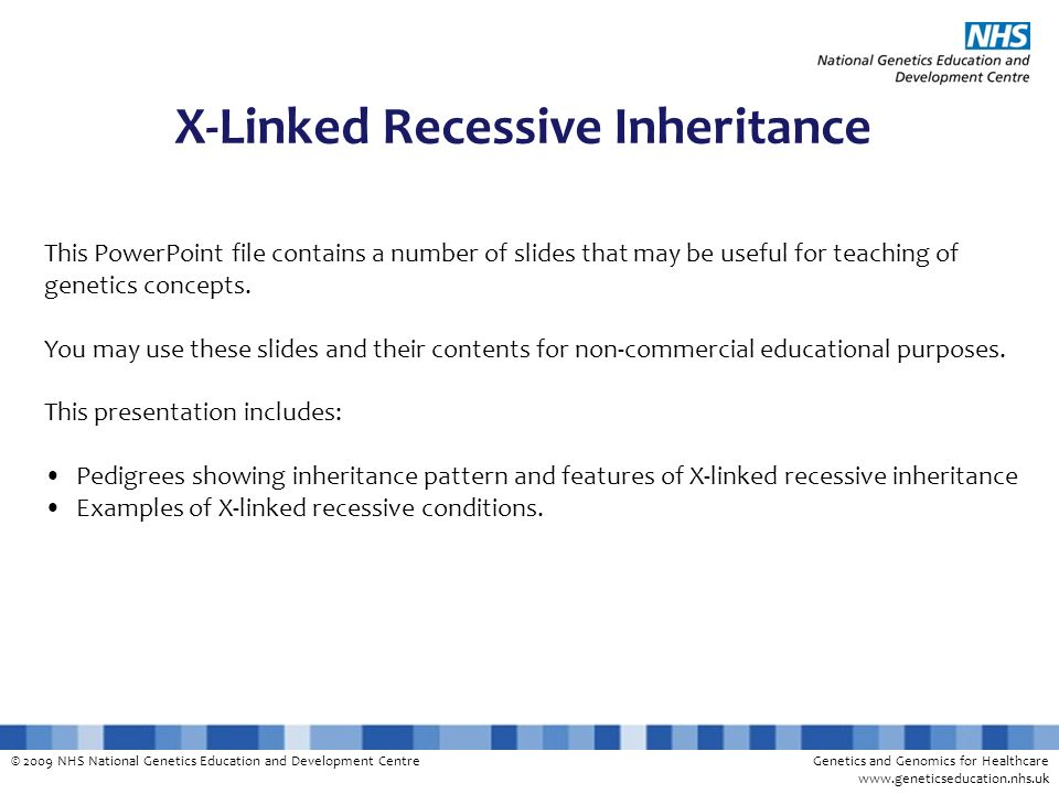 © 2009 NHS National Genetics Education and Development CentreGenetics and Genomics for Healthcare www.geneticseducation.nhs.uk X-Linked Recessive Inheritance This PowerPoint file contains a number of slides that may be useful for teaching of genetics concepts.