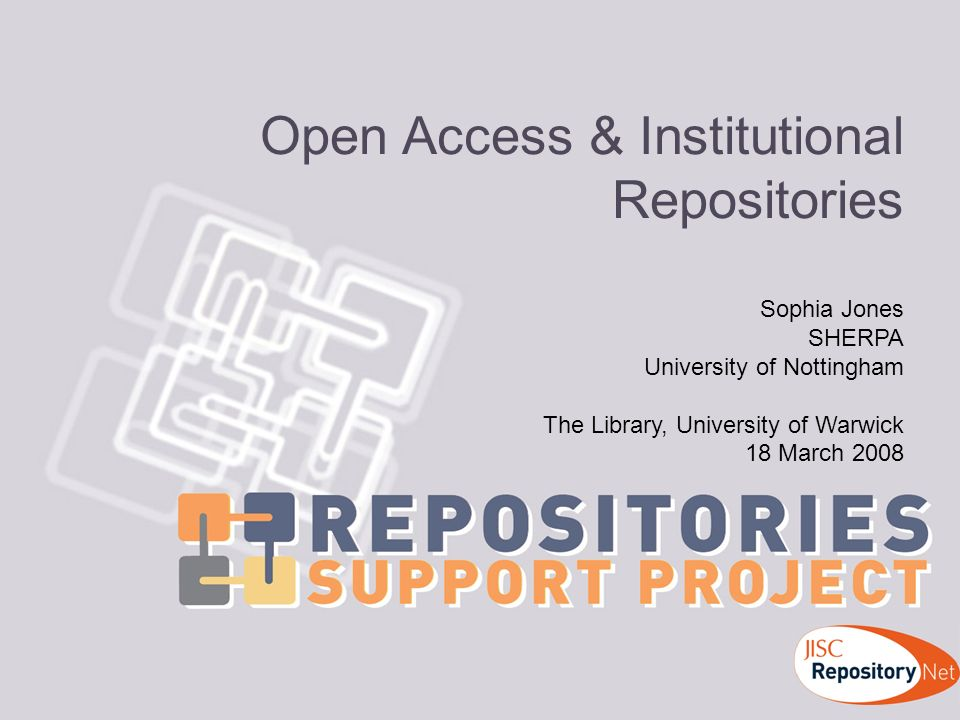 Open Access & Institutional Repositories Sophia Jones SHERPA University of Nottingham The Library, University of Warwick 18 March 2008