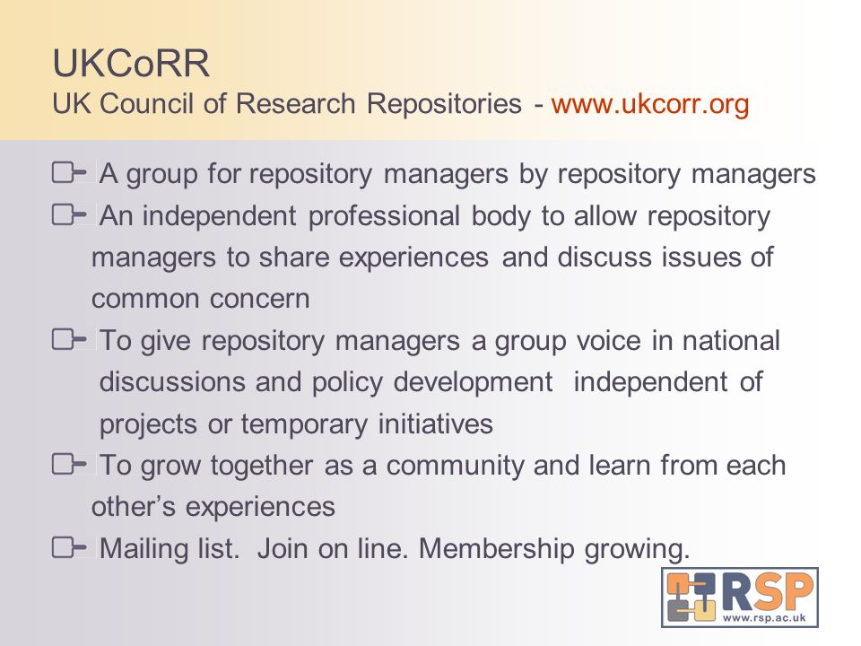 UKCoRR UK Council of Research Repositories - www.ukcorr.org A group for repository managers by repository managers An independent professional body to allow repository managers to share experiences and discuss issues of common concern To give repository managers a group voice in national discussions and policy development independent of projects or temporary initiatives To grow together as a community and learn from each others experiences Mailing list.