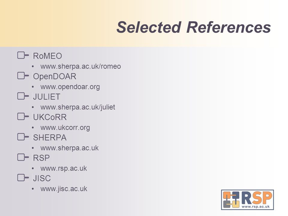 Selected References RoMEO www.sherpa.ac.uk/romeo OpenDOAR www.opendoar.org JULIET www.sherpa.ac.uk/juliet UKCoRR www.ukcorr.org SHERPA www.sherpa.ac.uk RSP www.rsp.ac.uk JISC www.jisc.ac.uk