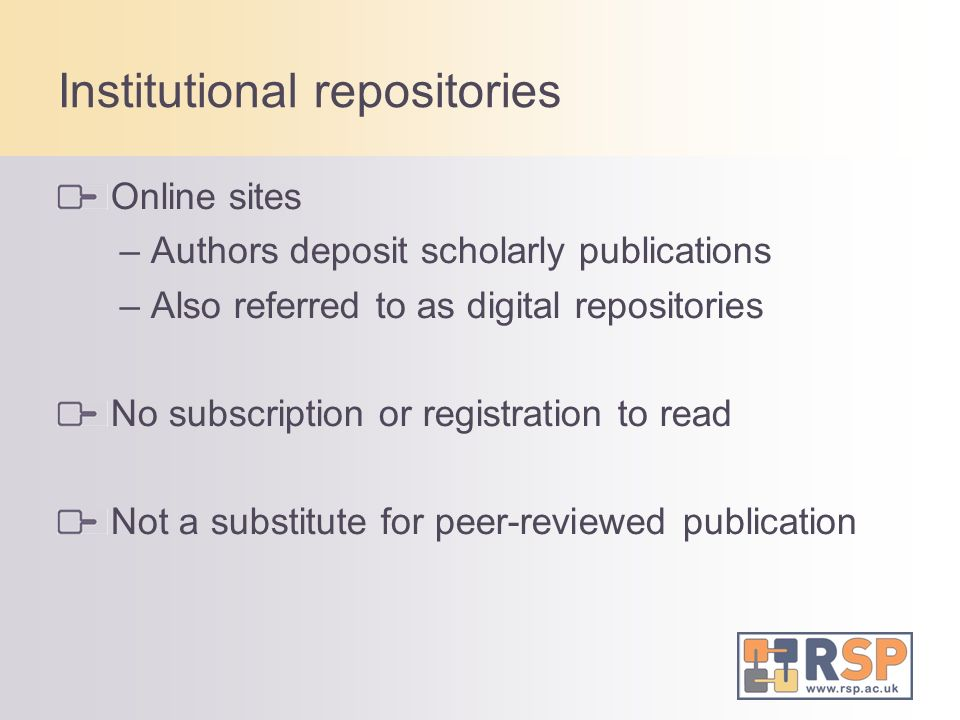 Institutional repositories Online sites – Authors deposit scholarly publications – Also referred to as digital repositories No subscription or registration to read Not a substitute for peer-reviewed publication