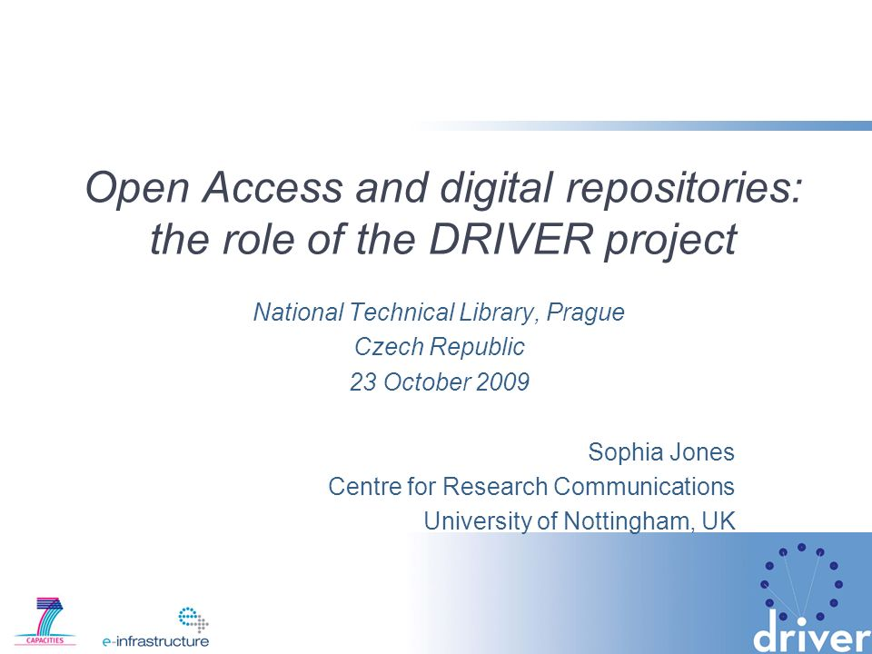 Open Access and digital repositories: the role of the DRIVER project National Technical Library, Prague Czech Republic 23 October 2009 Sophia Jones Centre for Research Communications University of Nottingham, UK