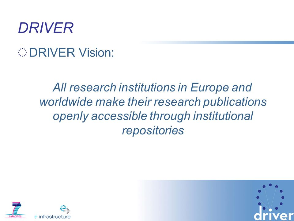 DRIVER DRIVER Vision: All research institutions in Europe and worldwide make their research publications openly accessible through institutional repositories