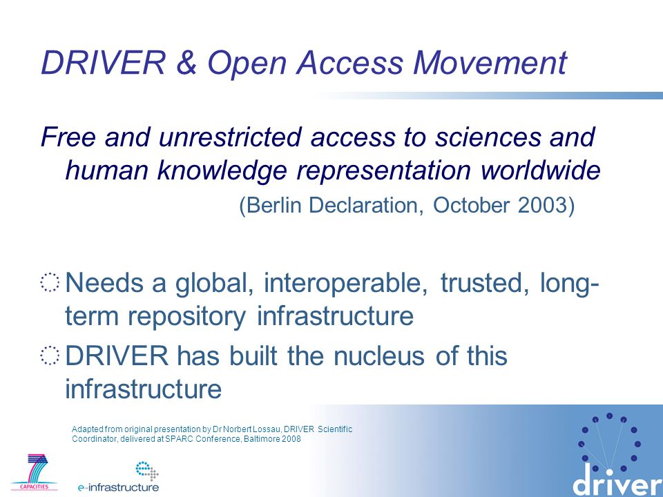 DRIVER & Open Access Movement Free and unrestricted access to sciences and human knowledge representation worldwide (Berlin Declaration, October 2003) Needs a global, interoperable, trusted, long- term repository infrastructure DRIVER has built the nucleus of this infrastructure Adapted from original presentation by Dr Norbert Lossau, DRIVER Scientific Coordinator, delivered at SPARC Conference, Baltimore 2008
