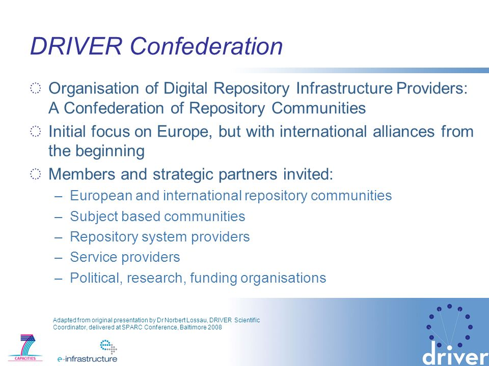 DRIVER Confederation Organisation of Digital Repository Infrastructure Providers: A Confederation of Repository Communities Initial focus on Europe, but with international alliances from the beginning Members and strategic partners invited: –European and international repository communities –Subject based communities –Repository system providers –Service providers –Political, research, funding organisations Adapted from original presentation by Dr Norbert Lossau, DRIVER Scientific Coordinator, delivered at SPARC Conference, Baltimore 2008