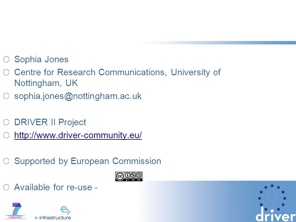 Sophia Jones Centre for Research Communications, University of Nottingham, UK sophia.jones@nottingham.ac.uk DRIVER II Project http://www.driver-community.eu/ Supported by European Commission Available for re-use -