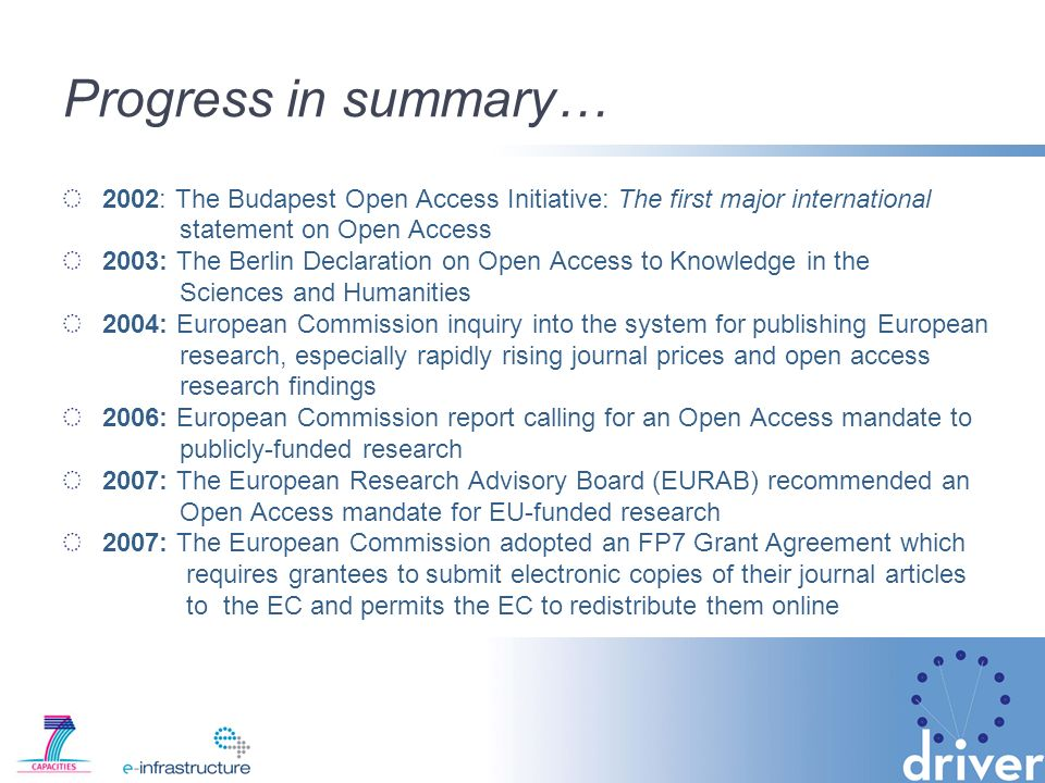 Progress in summary… 2002: The Budapest Open Access Initiative: The first major international statement on Open Access 2003: The Berlin Declaration on Open Access to Knowledge in the Sciences and Humanities 2004: European Commission inquiry into the system for publishing European research, especially rapidly rising journal prices and open access research findings 2006: European Commission report calling for an Open Access mandate to publicly-funded research 2007: The European Research Advisory Board (EURAB) recommended an Open Access mandate for EU-funded research 2007: The European Commission adopted an FP7 Grant Agreement which requires grantees to submit electronic copies of their journal articles to the EC and permits the EC to redistribute them online