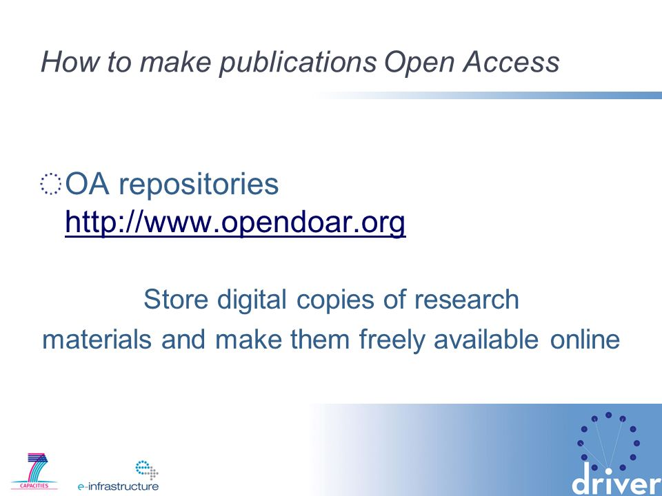 How to make publications Open Access OA repositories http://www.opendoar.org http://www.opendoar.org Store digital copies of research materials and make them freely available online