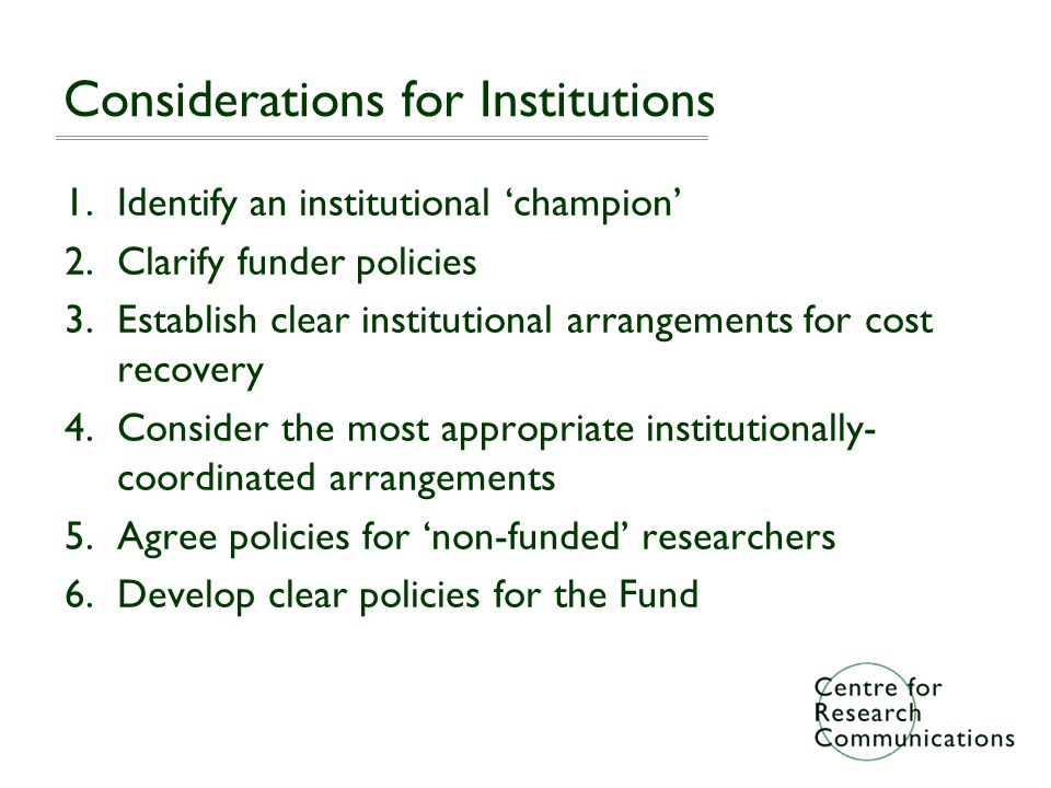 Considerations for Institutions 1.Identify an institutional champion 2.Clarify funder policies 3.Establish clear institutional arrangements for cost recovery 4.Consider the most appropriate institutionally- coordinated arrangements 5.Agree policies for non-funded researchers 6.Develop clear policies for the Fund